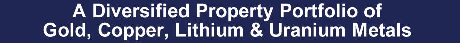 A Diversified Property Portfolio of Gold, Copper, Lithium & Uranium Metals